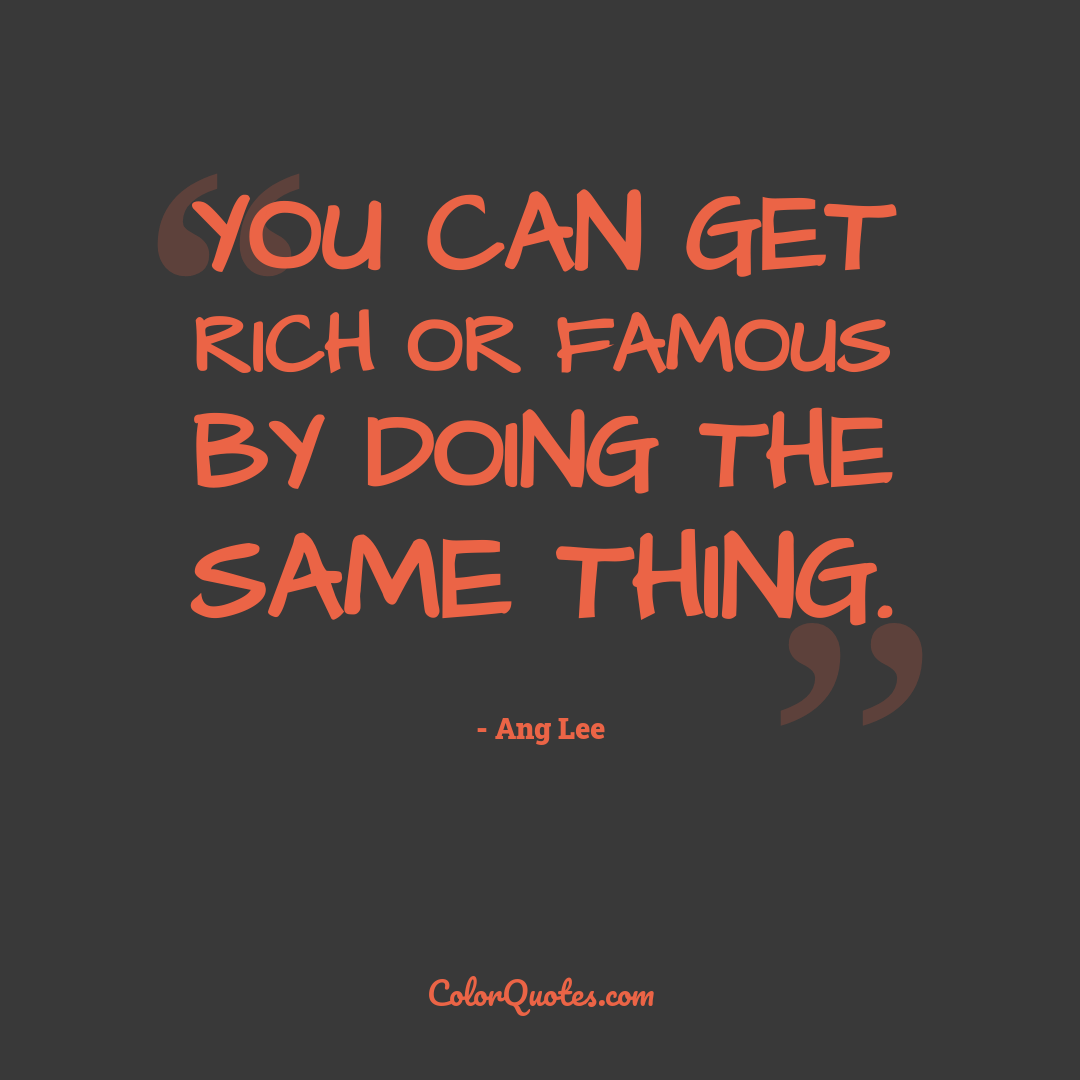 You can get rich or famous by doing the same thing.