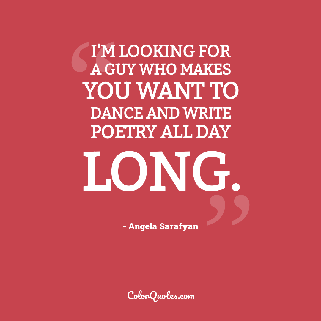 I'm looking for a guy who makes you want to dance and write poetry all day long.