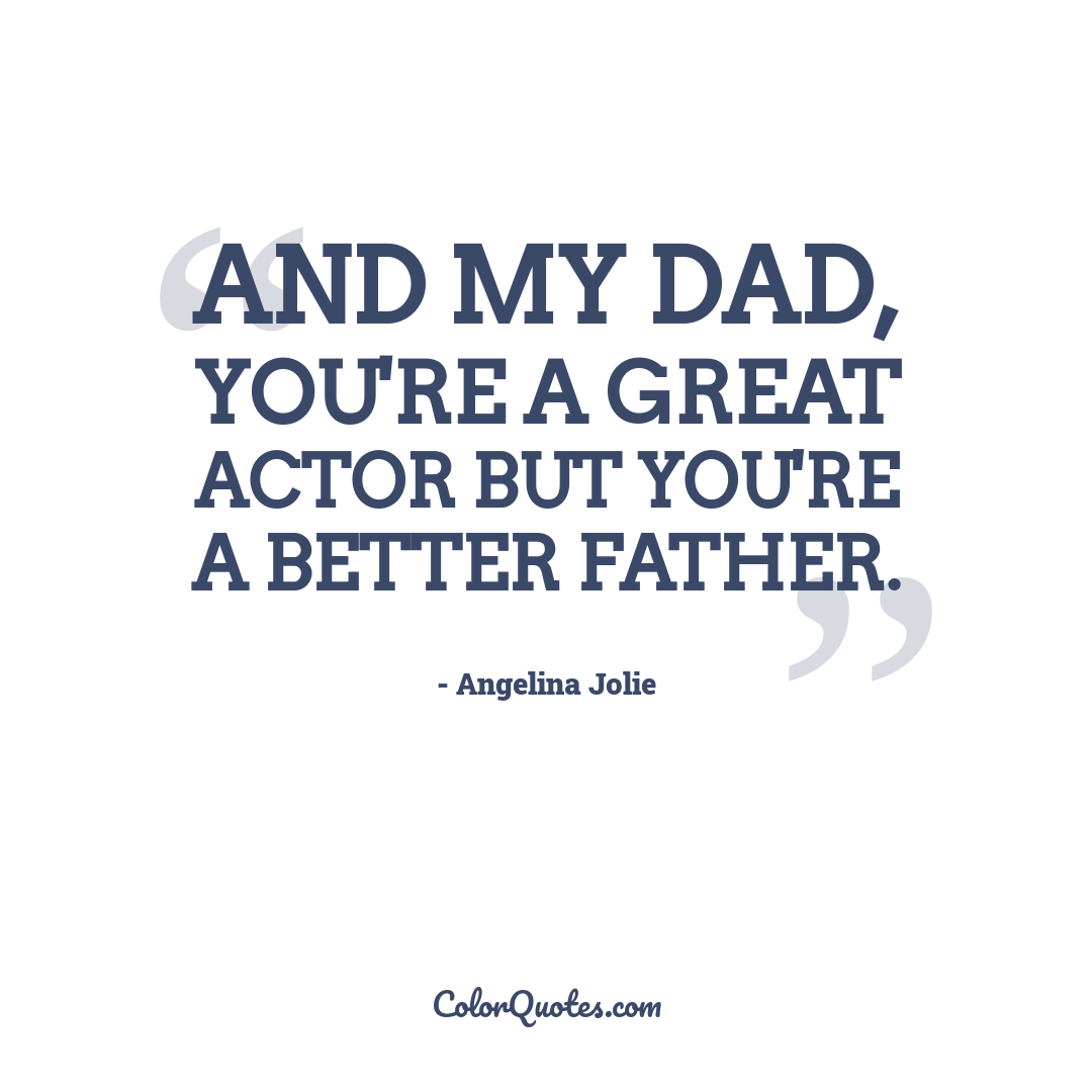 And my dad, you're a great actor but you're a better father.