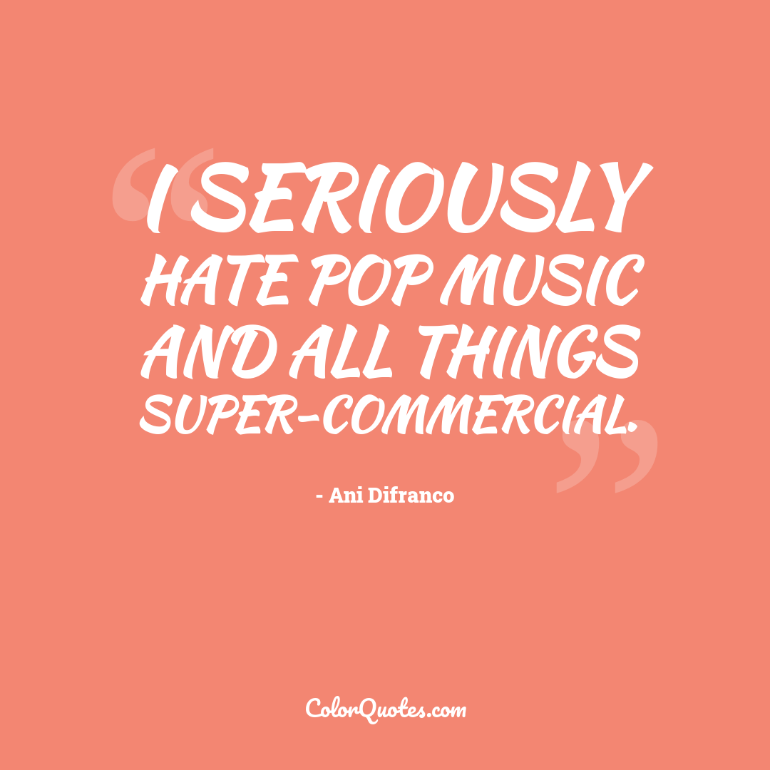 I seriously hate pop music and all things super-commercial.