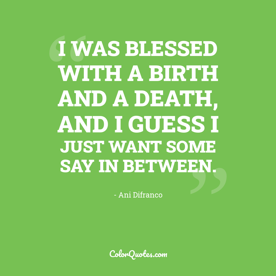 I was blessed with a birth and a death, and I guess I just want some say in between.