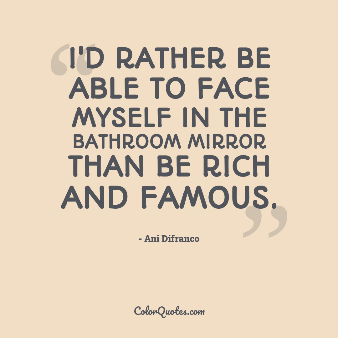 I'd rather be able to face myself in the bathroom mirror than be rich and famous.