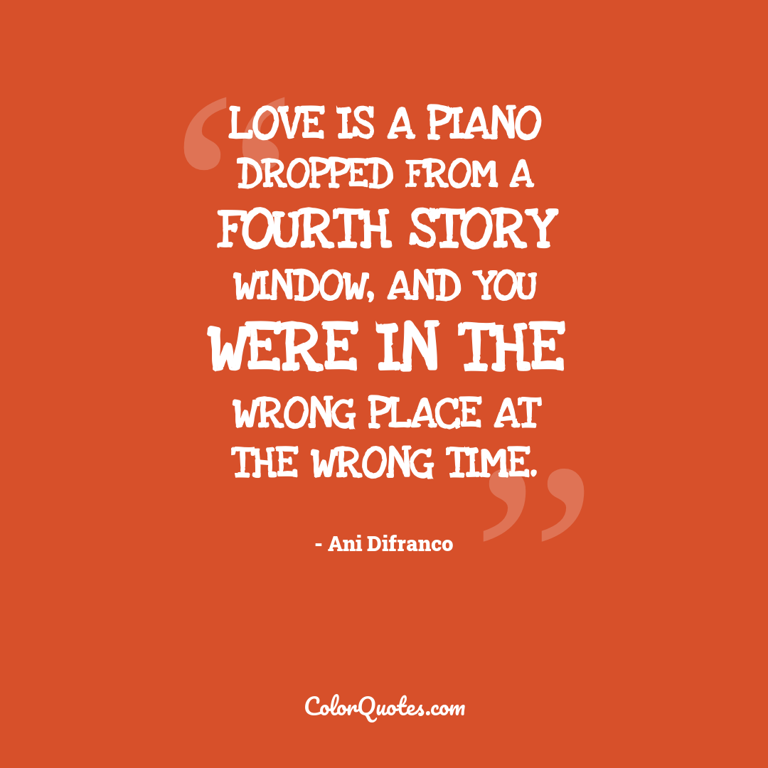 Love is a piano dropped from a fourth story window, and you were in the wrong place at the wrong time.