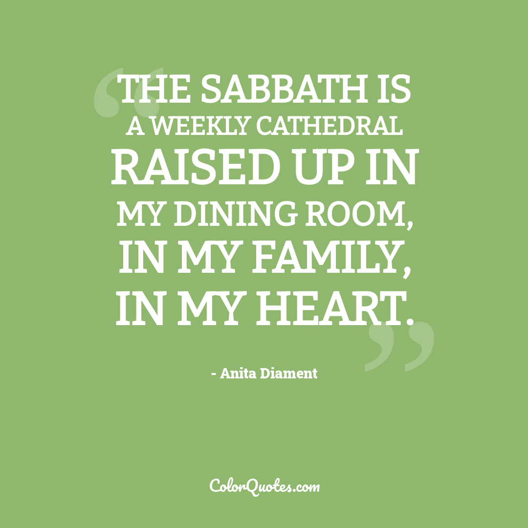 The Sabbath is a weekly cathedral raised up in my dining room, in my family, in my heart.