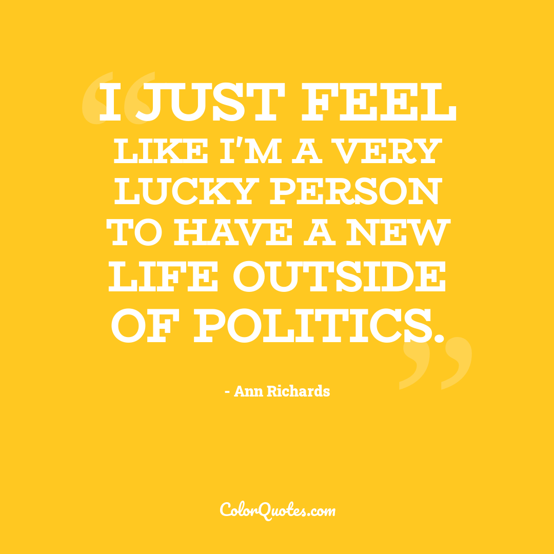 I just feel like I'm a very lucky person to have a new life outside of politics.