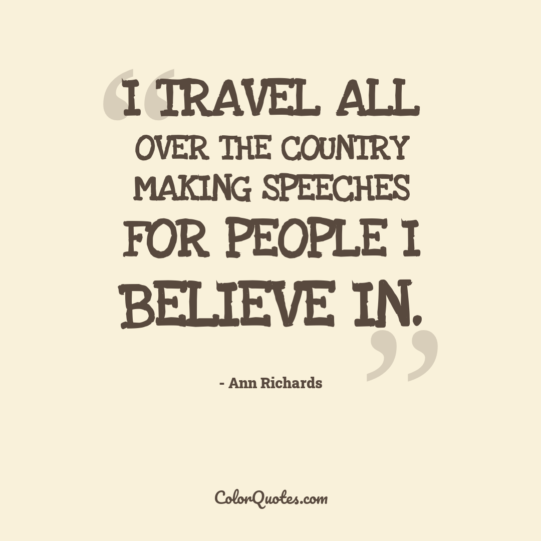 I travel all over the country making speeches for people I believe in.