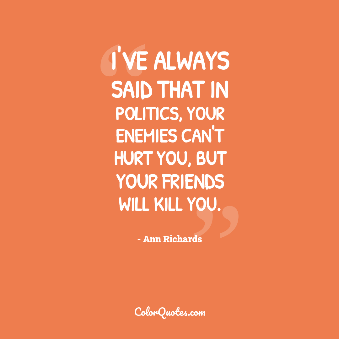 I've always said that in politics, your enemies can't hurt you, but your friends will kill you.
