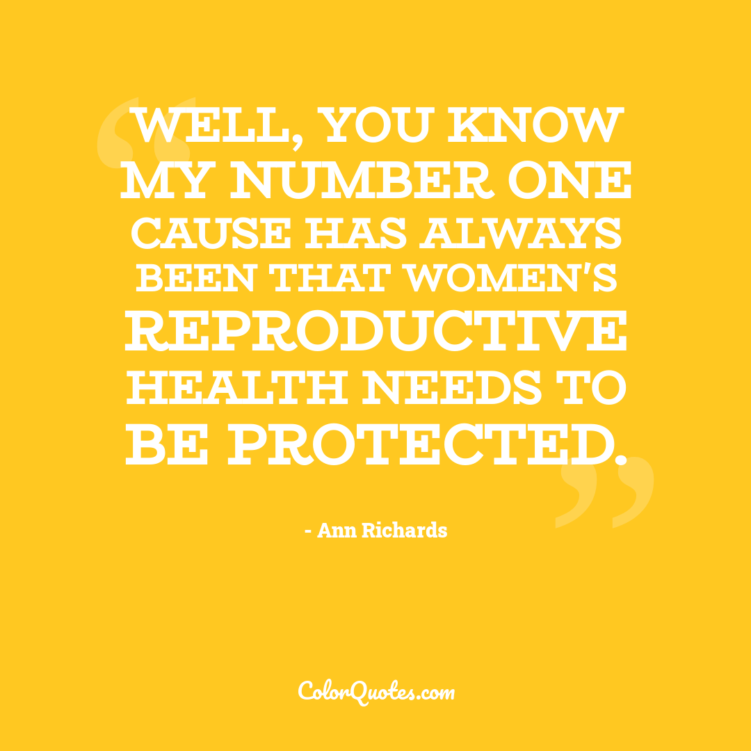 Well, you know my number one cause has always been that women's reproductive health needs to be protected.