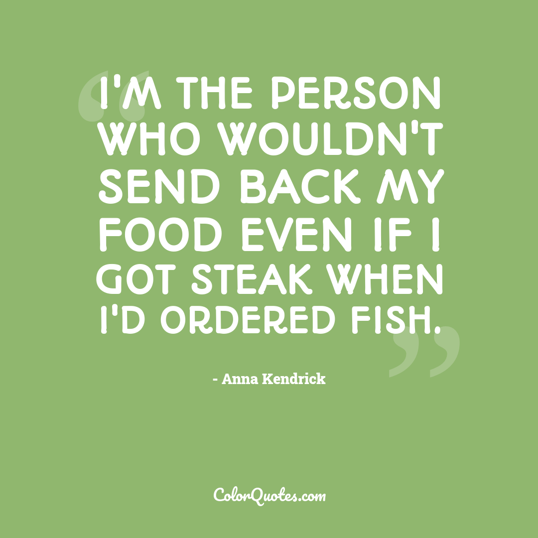 I'm the person who wouldn't send back my food even if I got steak when I'd ordered fish.