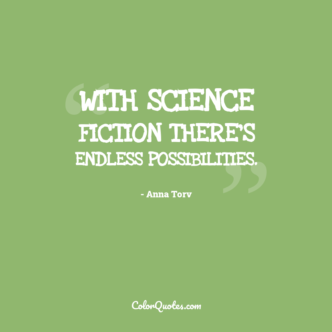 With science fiction there's endless possibilities.