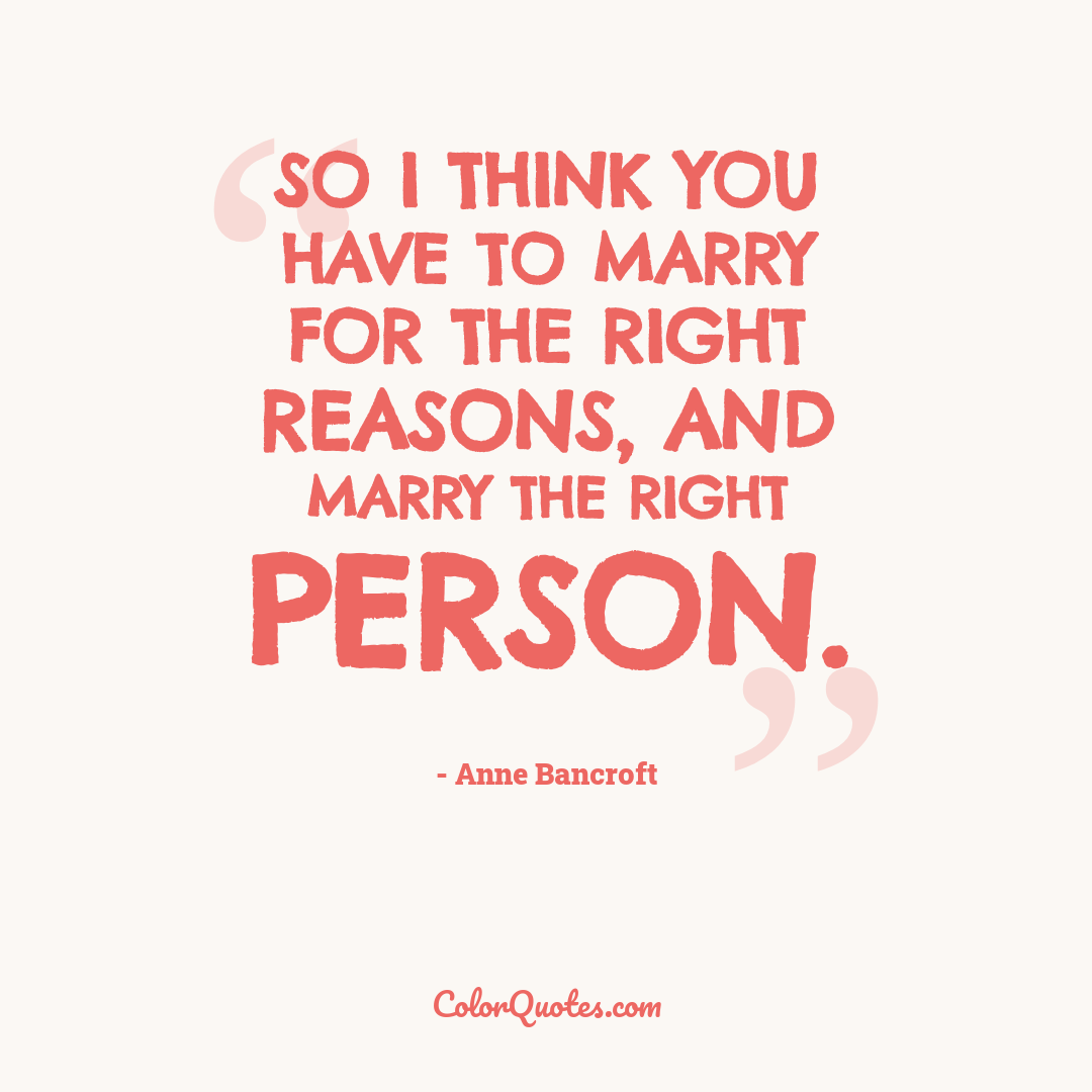 So I think you have to marry for the right reasons, and marry the right person.