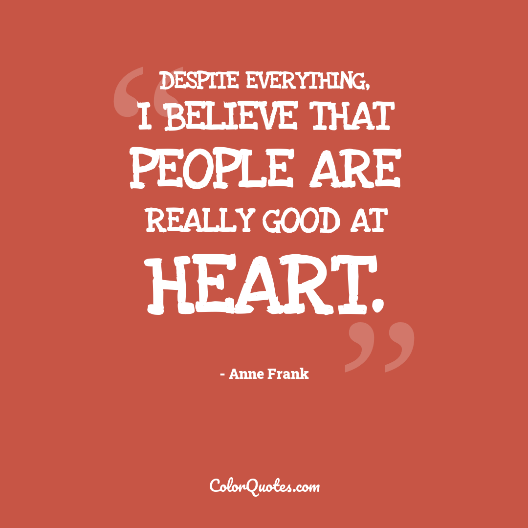 Despite everything, I believe that people are really good at heart. by Anne Frank