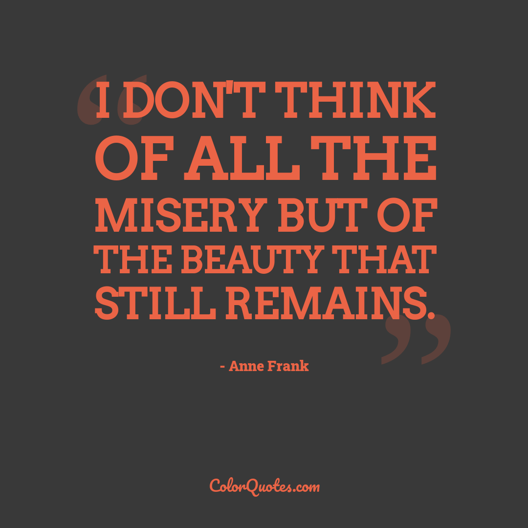 I don't think of all the misery but of the beauty that still remains. by Anne Frank