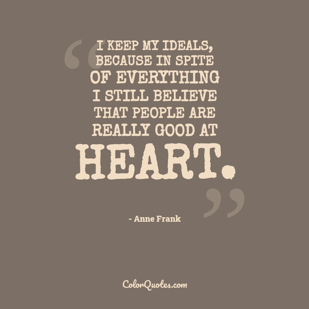 I keep my ideals, because in spite of everything I still believe that people are really good at heart. by Anne Frank