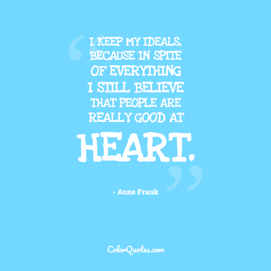 I keep my ideals, because in spite of everything I still believe that people are really good at heart.