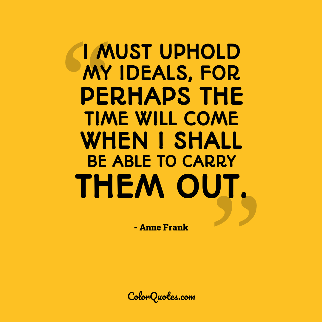 I must uphold my ideals, for perhaps the time will come when I shall be able to carry them out. by Anne Frank