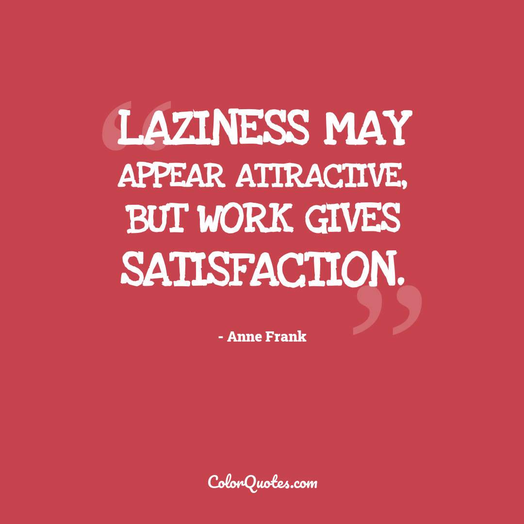 Laziness may appear attractive, but work gives satisfaction. by Anne Frank