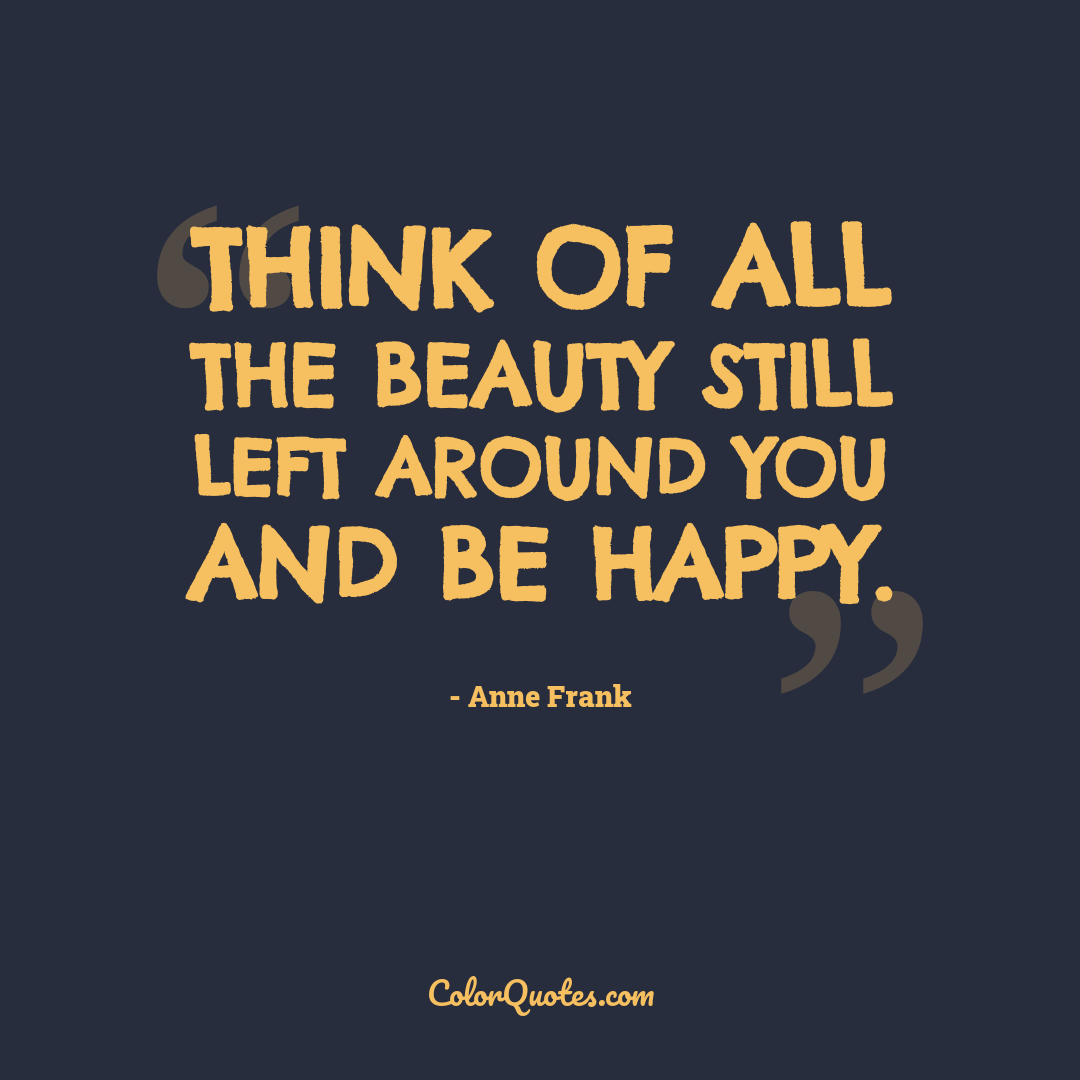 Think of all the beauty still left around you and be happy. by Anne Frank