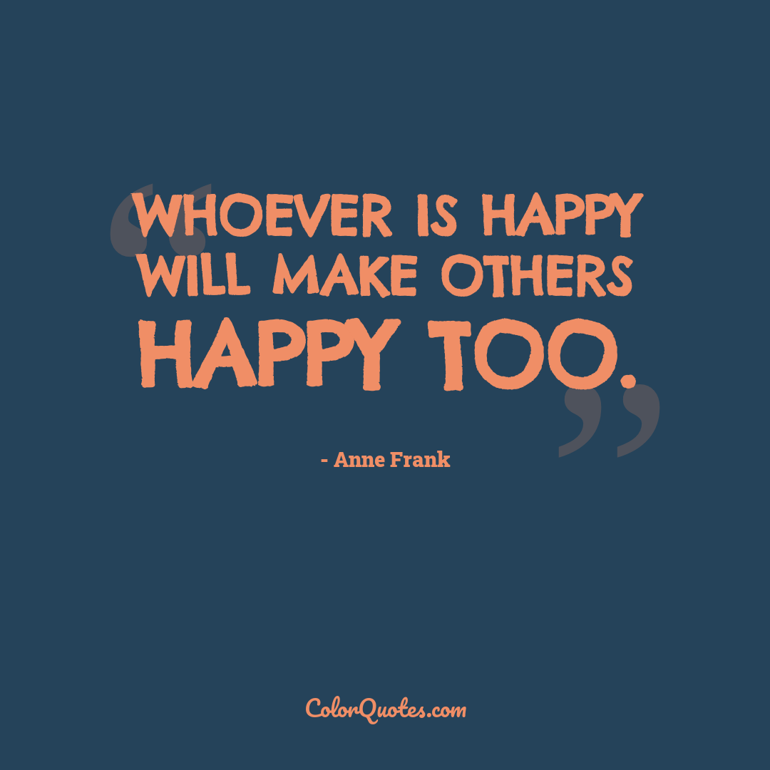Whoever is happy will make others happy too. by Anne Frank