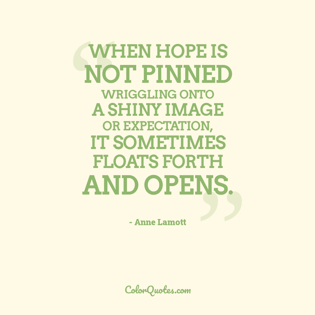 When hope is not pinned wriggling onto a shiny image or expectation, it sometimes floats forth and opens.