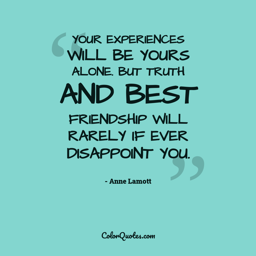 Your experiences will be yours alone. But truth and best friendship will rarely if ever disappoint you.