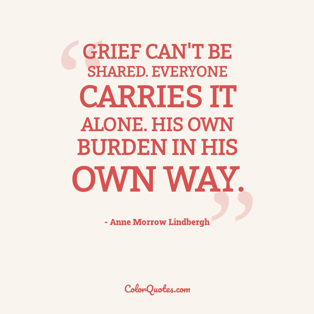 Grief can't be shared. Everyone carries it alone. His own burden in his own way.
