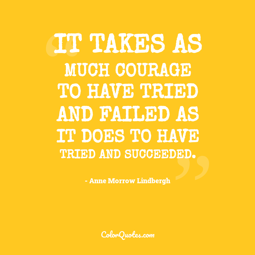 It takes as much courage to have tried and failed as it does to have tried and succeeded.