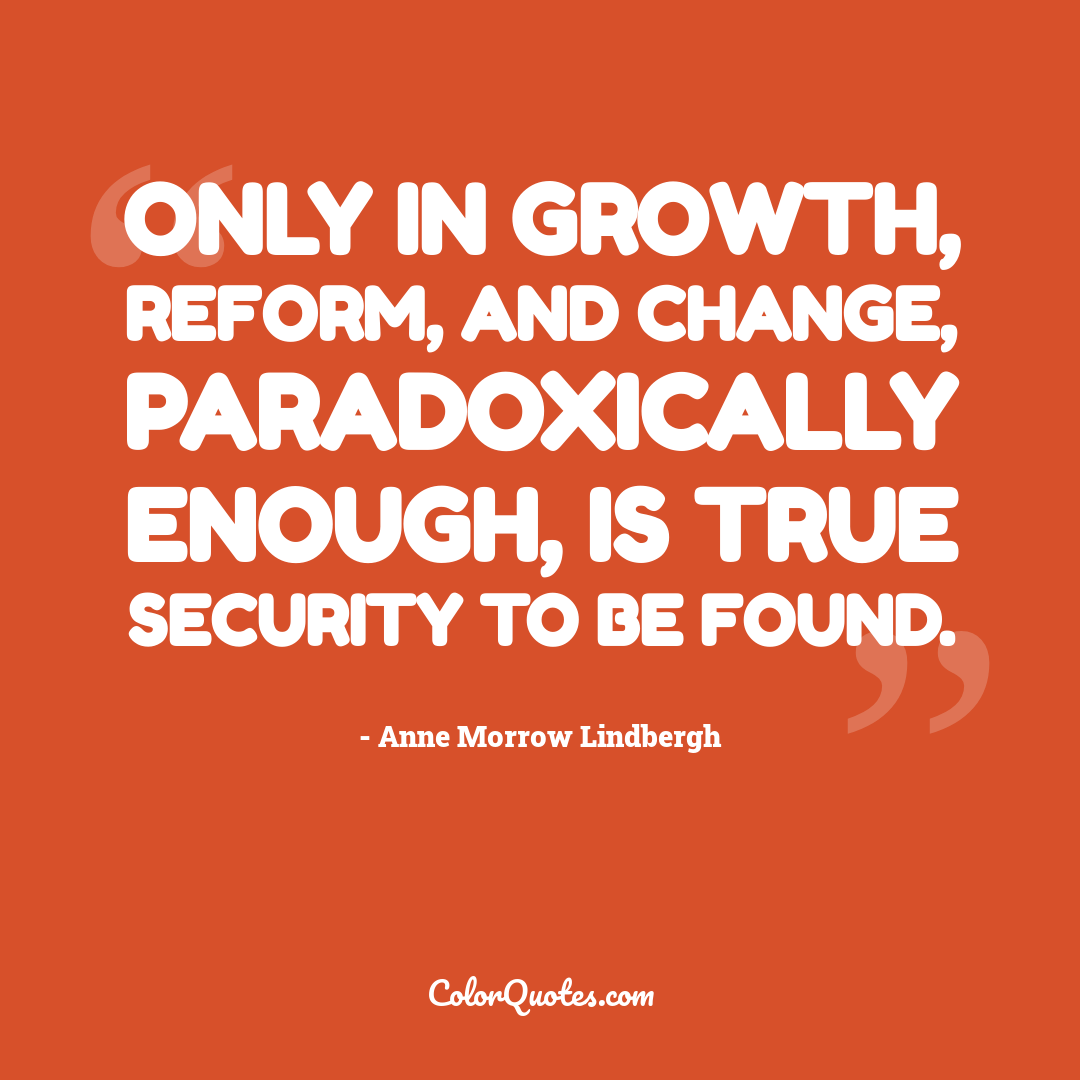 Only in growth, reform, and change, paradoxically enough, is true security to be found.