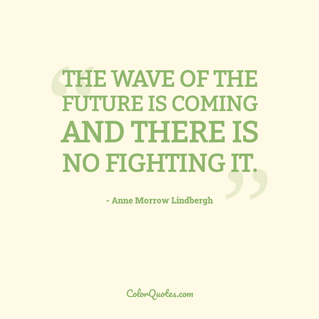 The wave of the future is coming and there is no fighting it.