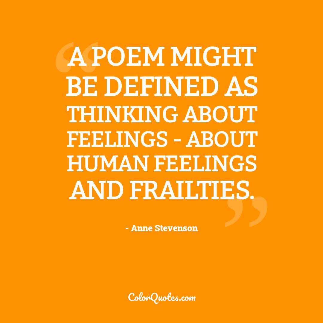 A poem might be defined as thinking about feelings - about human feelings and frailties.