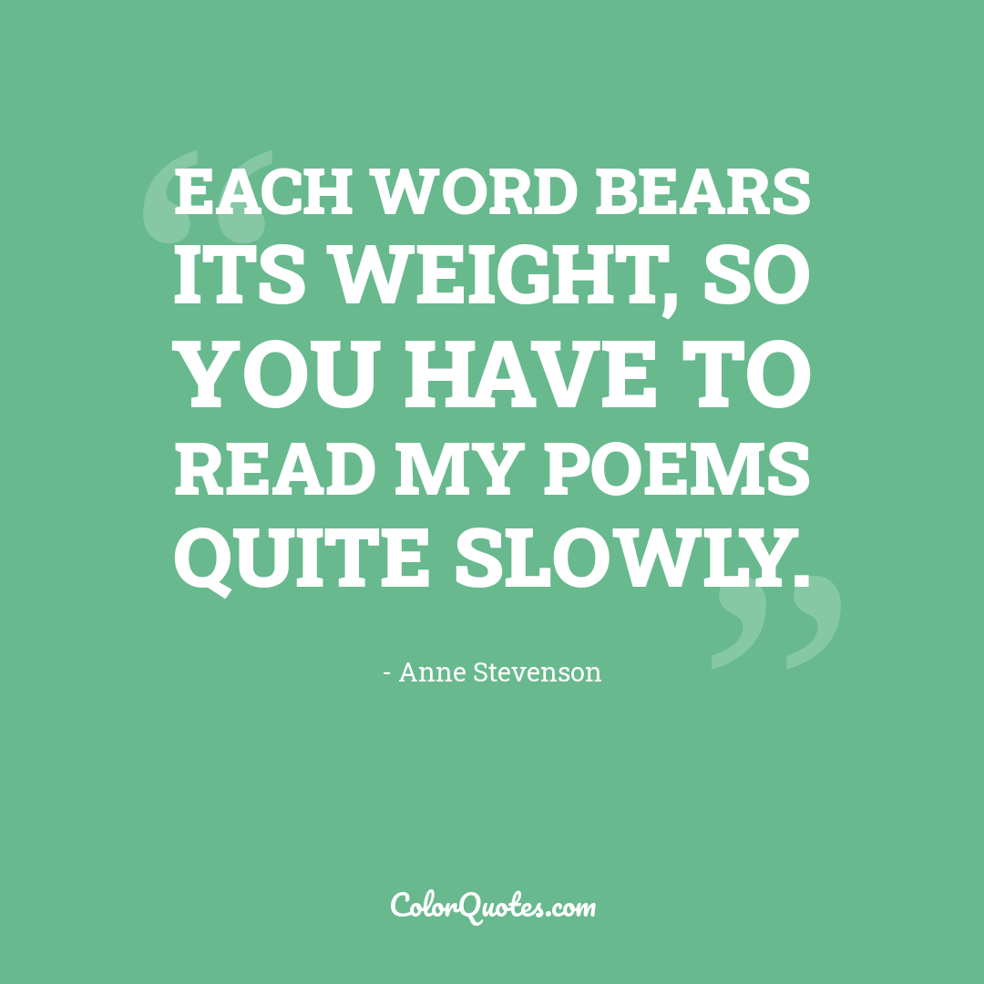 Each word bears its weight, so you have to read my poems quite slowly.