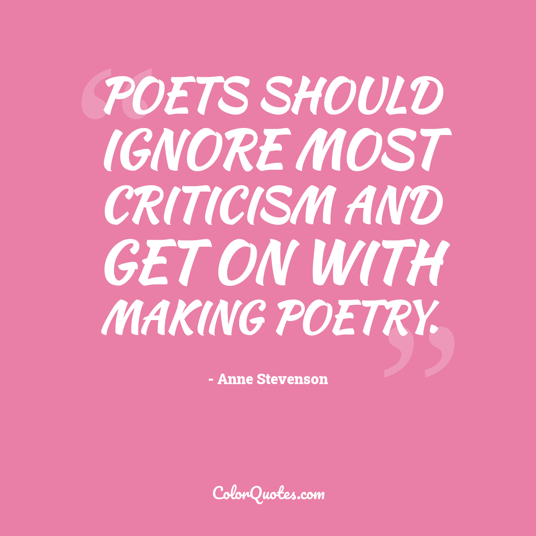 Poets should ignore most criticism and get on with making poetry.
