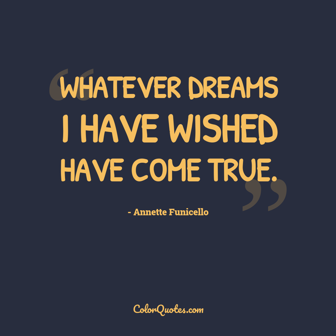 Whatever dreams I have wished have come true.