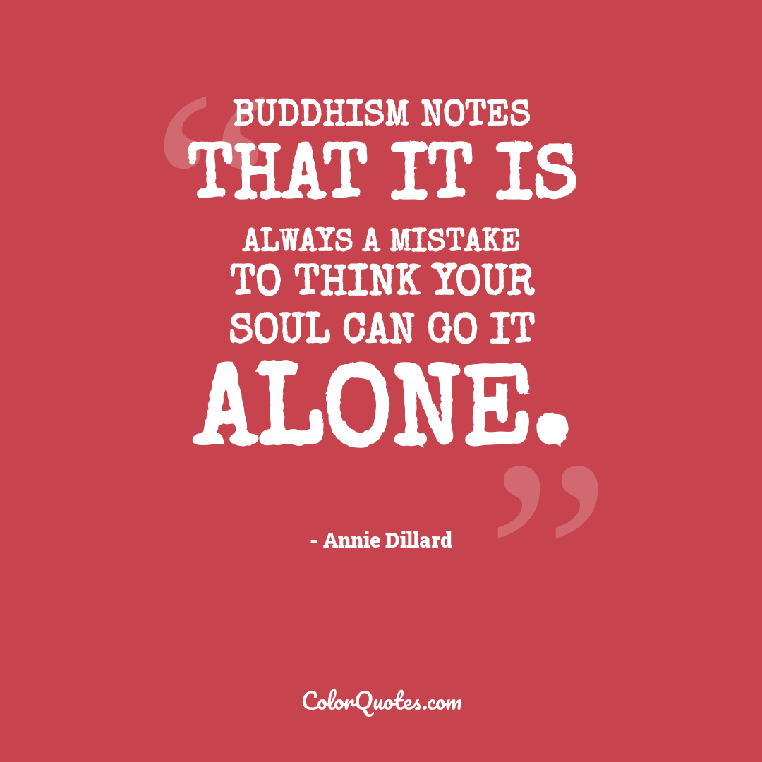 Buddhism notes that it is always a mistake to think your soul can go it alone.