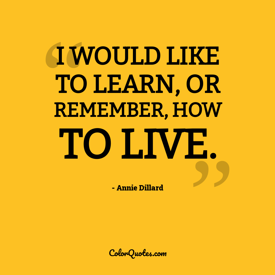I would like to learn, or remember, how to live.