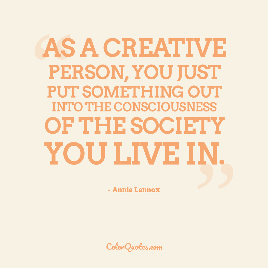 As a creative person, you just put something out into the consciousness of the society you live in.