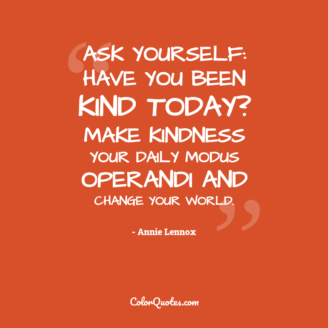 Ask yourself: Have you been kind today? Make kindness your daily modus operandi and change your world.