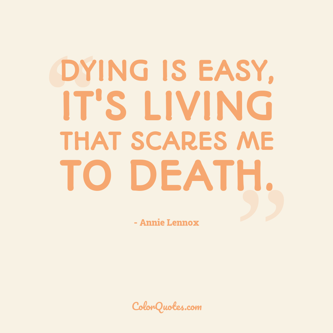 Dying is easy, it's living that scares me to death.