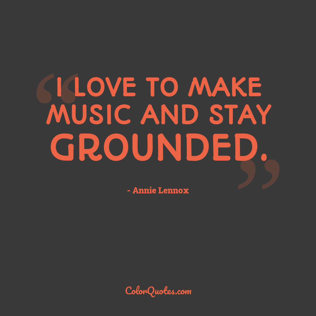 I love to make music and stay grounded.