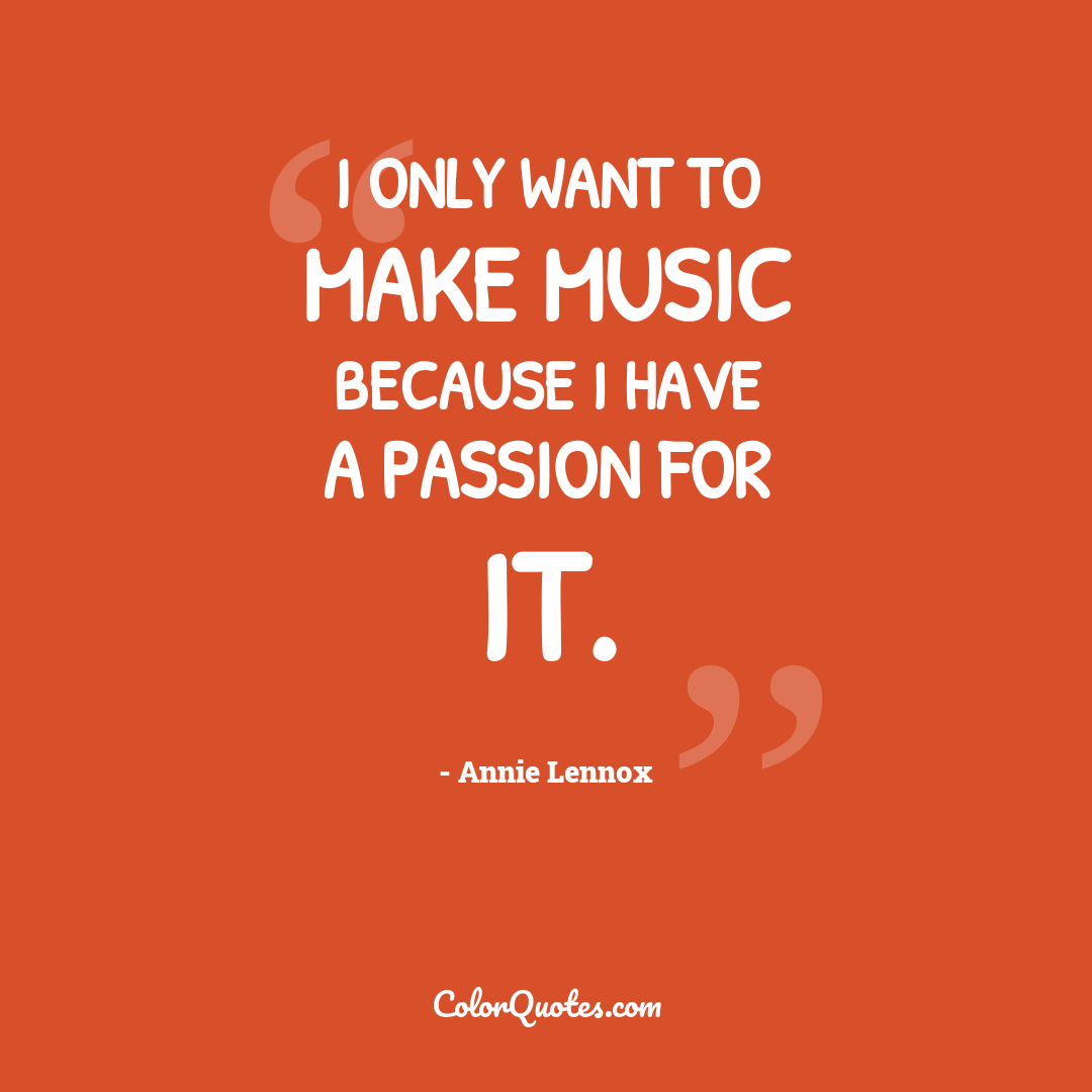 I only want to make music because I have a passion for it.