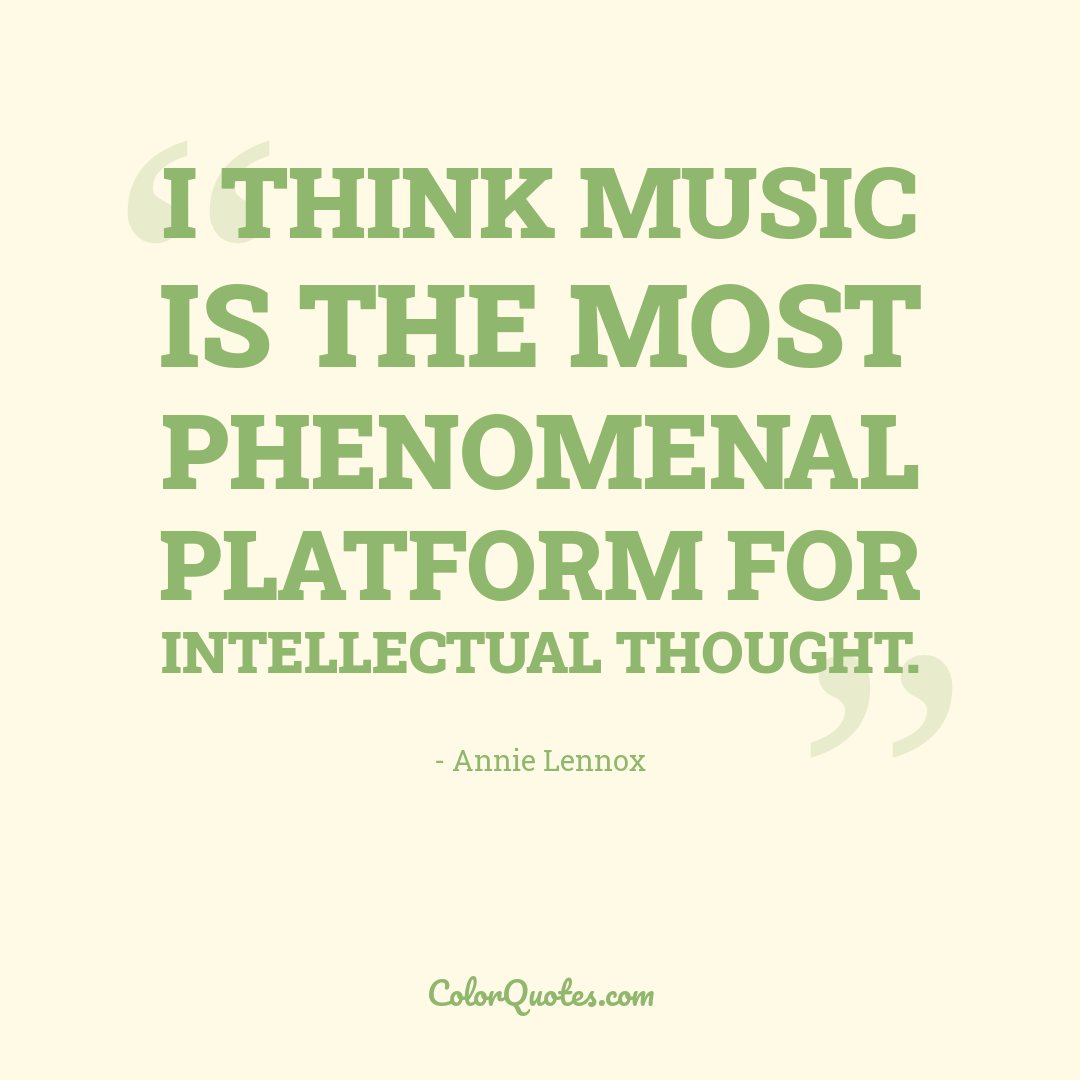I think music is the most phenomenal platform for intellectual thought.