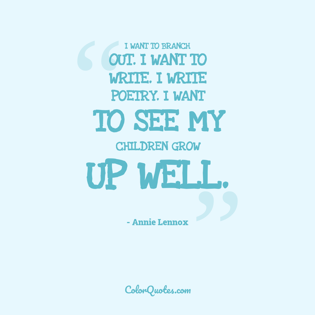 I want to branch out. I want to write. I write poetry. I want to see my children grow up well.