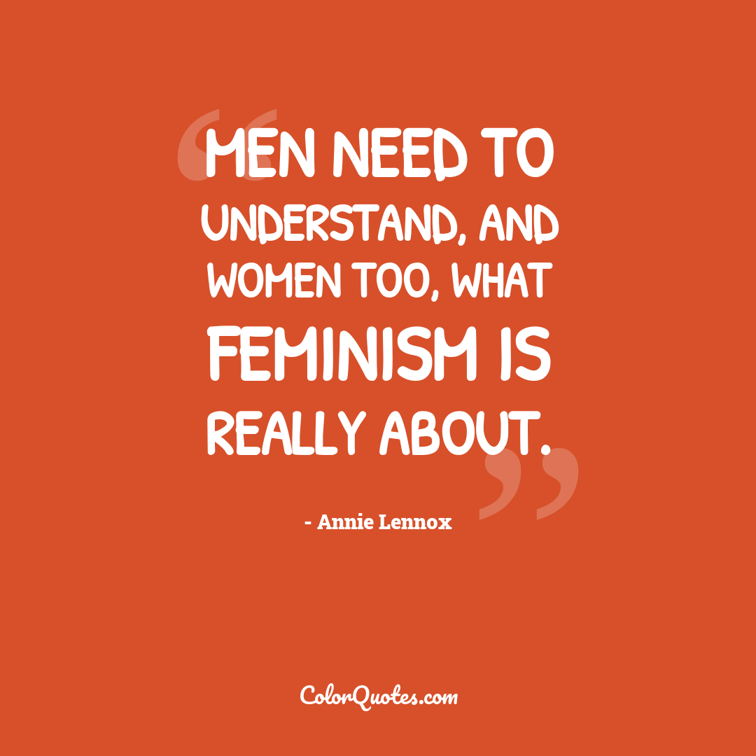 Men need to understand, and women too, what feminism is really about.