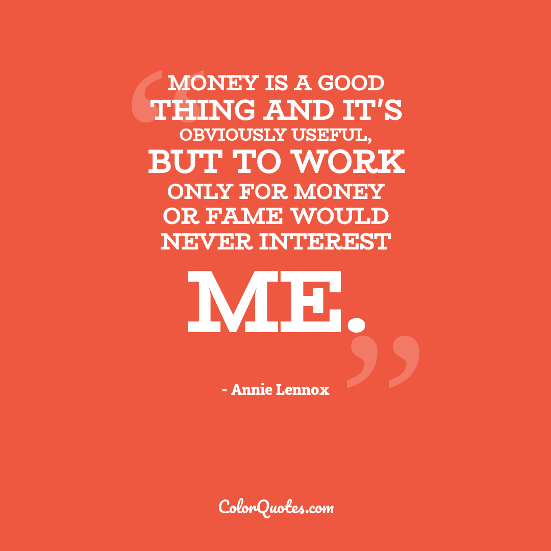 Money is a good thing and it's obviously useful, but to work only for money or fame would never interest me.