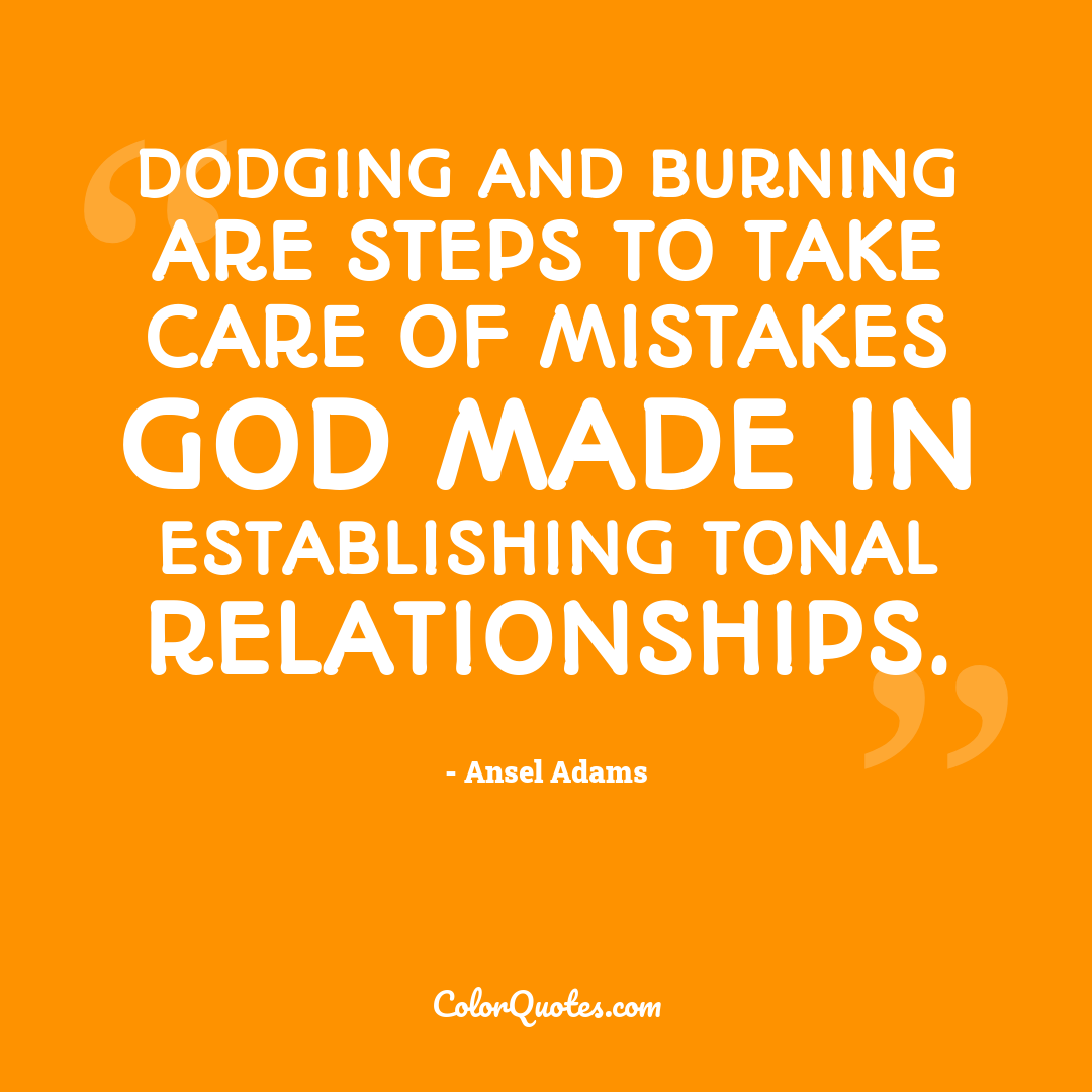 Dodging and burning are steps to take care of mistakes God made in establishing tonal relationships.