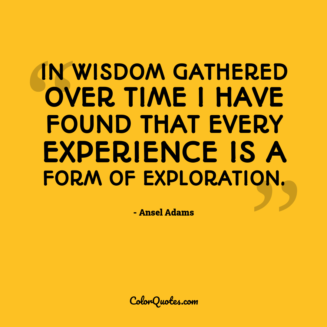 In wisdom gathered over time I have found that every experience is a form of exploration.