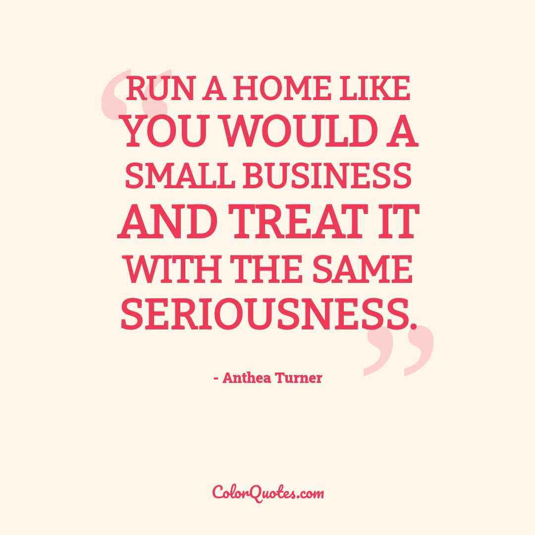 Run a home like you would a small business and treat it with the same seriousness.