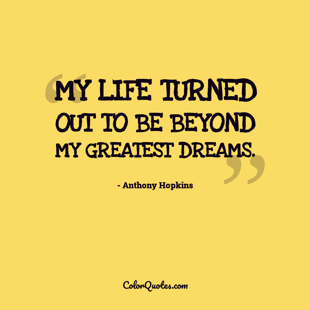 My life turned out to be beyond my greatest dreams.