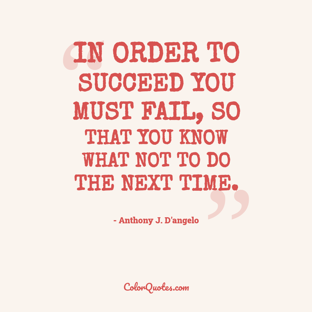 In order to succeed you must fail, so that you know what not to do the next time.
