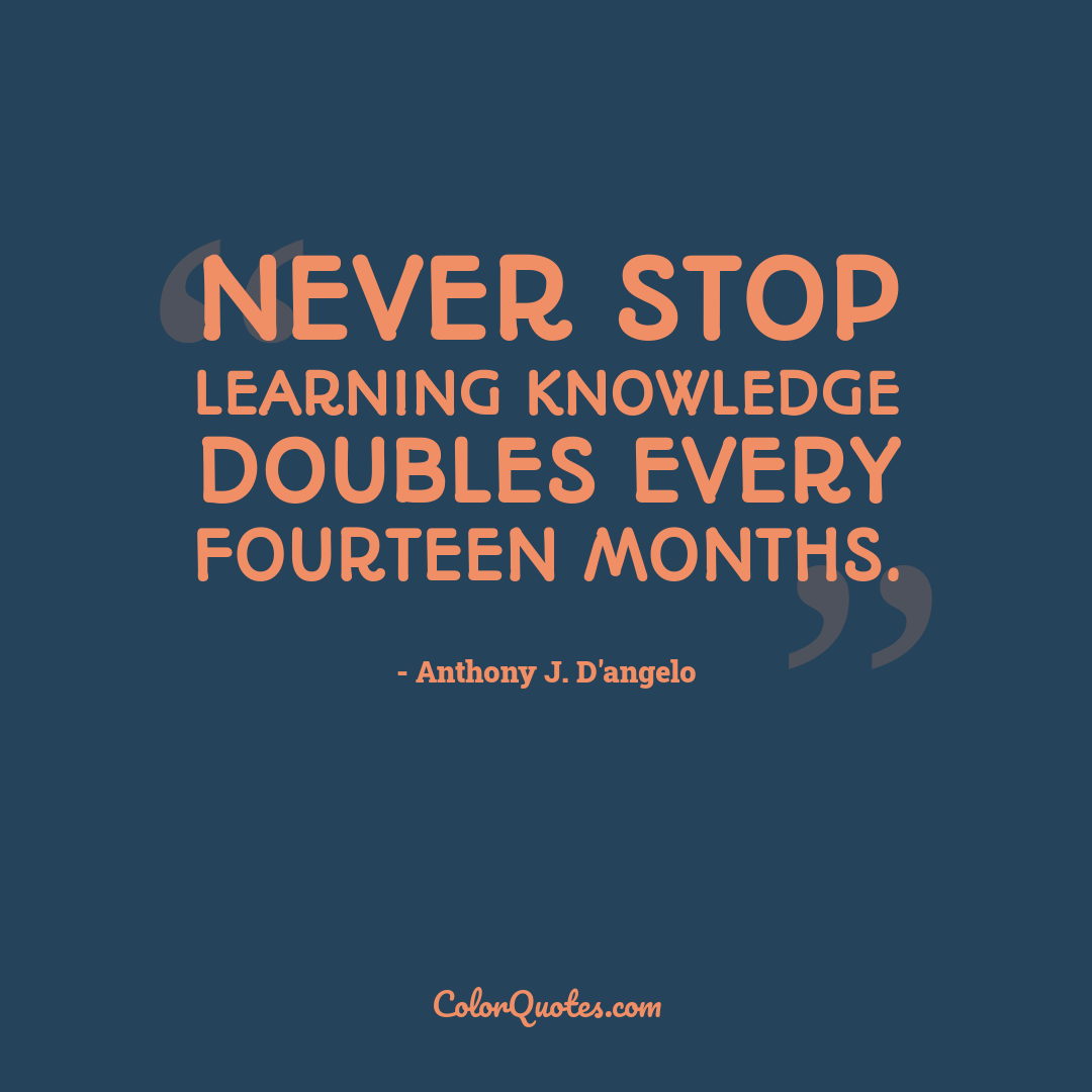Never stop learning knowledge doubles every fourteen months.